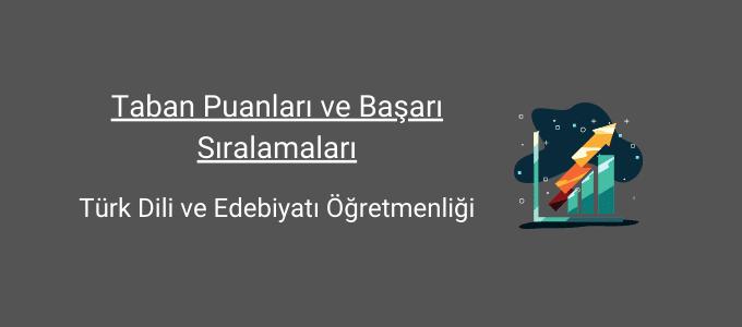 türk dili ve edebiyatı öğretmenliği taban puanları ve başarı sıralamaları